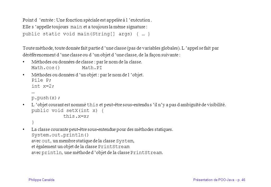 Présentation de POO-Java - p. 46Philippe Canalda Point d entrée : Une fonction spéciale est appelée à l exécution. Elle s appelle toujours main et a t