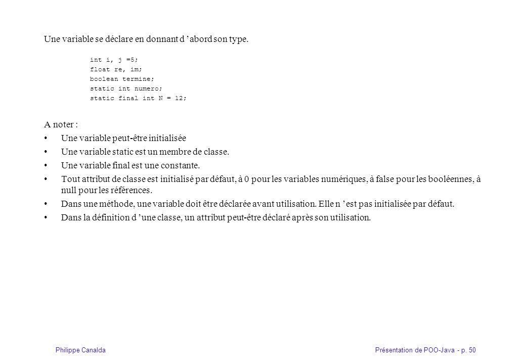 Présentation de POO-Java - p. 50Philippe Canalda Une variable se déclare en donnant d abord son type. int i, j =5; float re, im; boolean termine; stat