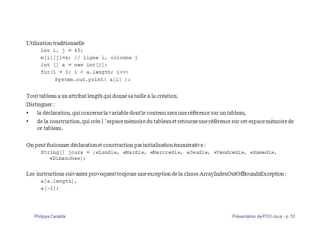 Présentation de POO-Java - p. 53Philippe Canalda Utilisation traditionnelle int i, j = 45; m[i][j]=x; // ligne i, colonne j int [] a = new int[j]; for