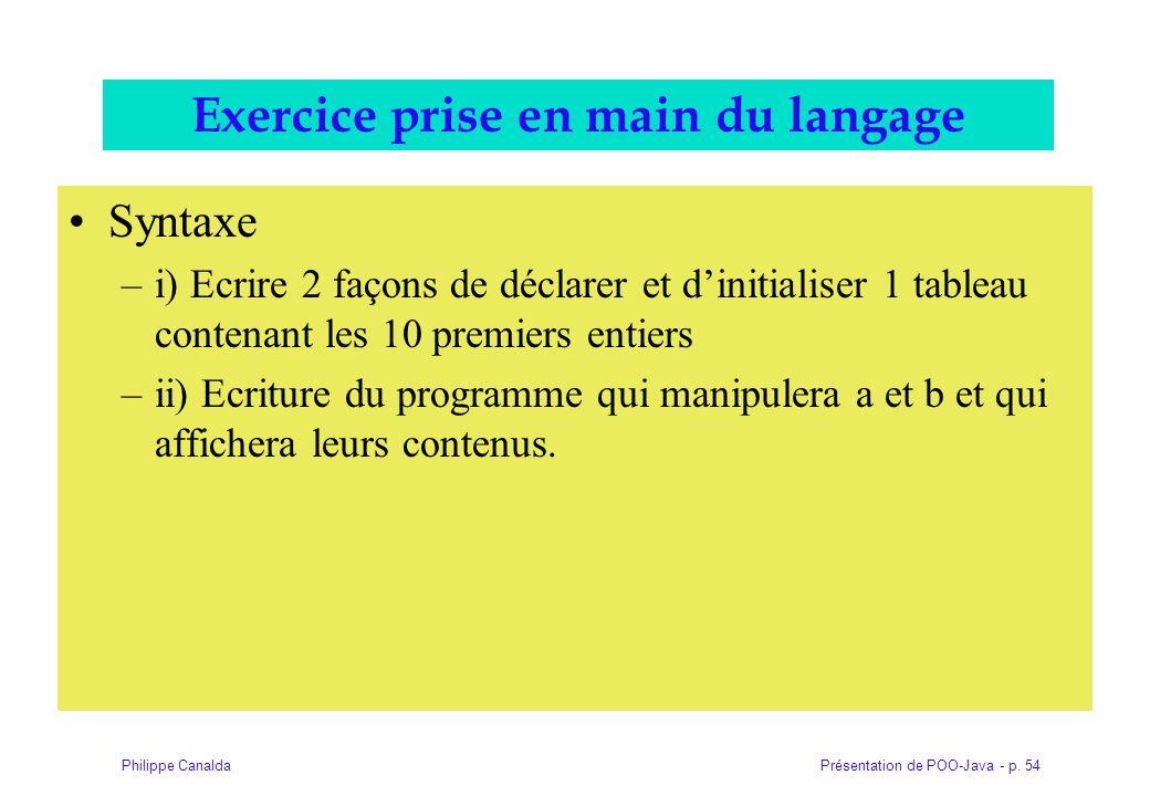 Présentation de POO-Java - p. 54Philippe Canalda Exercice prise en main du langage Syntaxe –i) Ecrire 2 façons de déclarer et dinitialiser 1 tableau c
