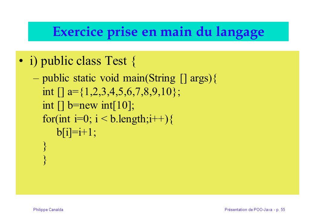 Présentation de POO-Java - p. 55Philippe Canalda Exercice prise en main du langage i) public class Test { –public static void main(String [] args){ in