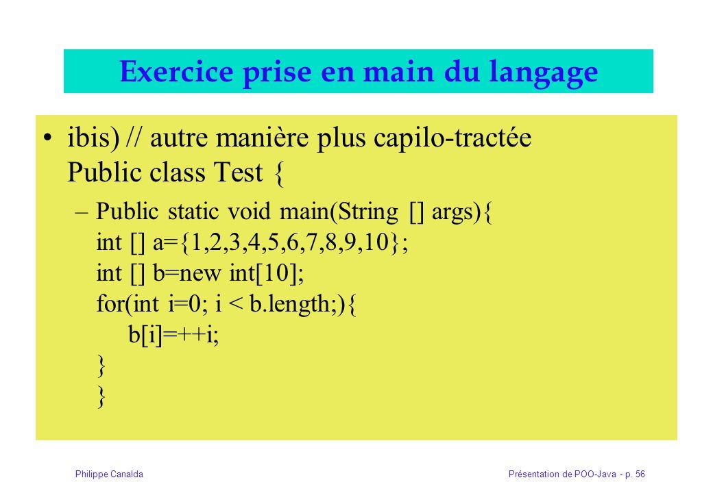 Présentation de POO-Java - p. 56Philippe Canalda Exercice prise en main du langage ibis) // autre manière plus capilo-tractée Public class Test { –Pub
