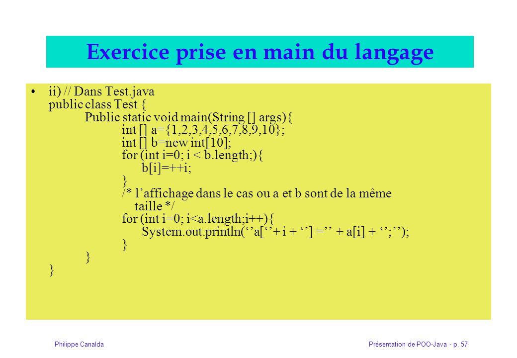 Présentation de POO-Java - p. 57Philippe Canalda Exercice prise en main du langage ii) // Dans Test.java public class Test { Public static void main(S