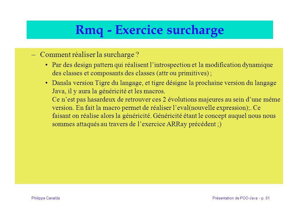 Présentation de POO-Java - p. 61Philippe Canalda Rmq - Exercice surcharge –Comment réaliser la surcharge ? Par des design pattern qui réalisent lintro