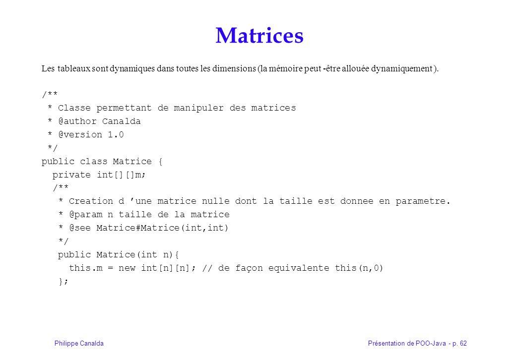Présentation de POO-Java - p. 62Philippe Canalda Matrices Les tableaux sont dynamiques dans toutes les dimensions (la mémoire peut -être allouée dynam