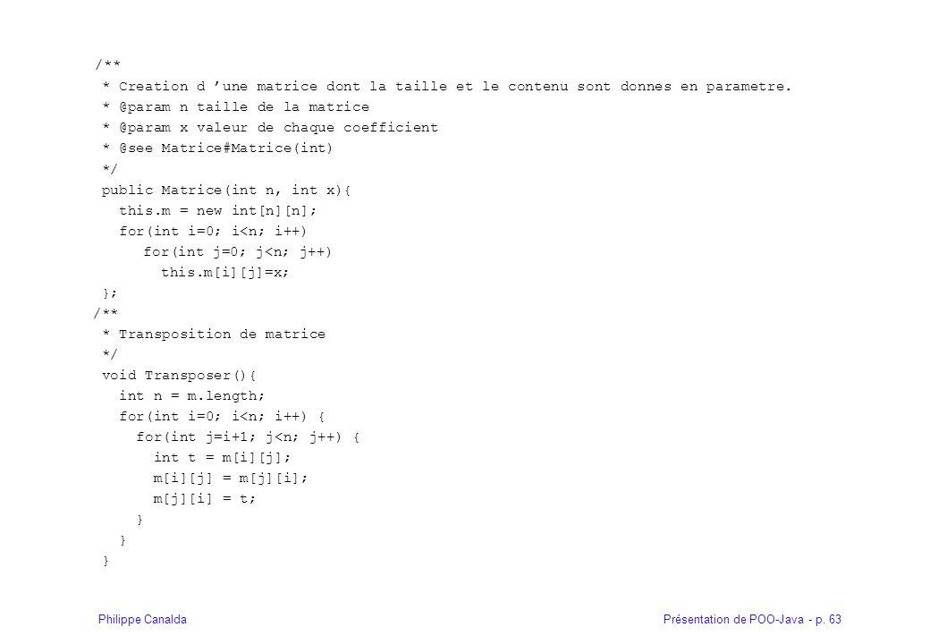 Présentation de POO-Java - p. 63Philippe Canalda /** * Creation d une matrice dont la taille et le contenu sont donnes en parametre. * @param n taille