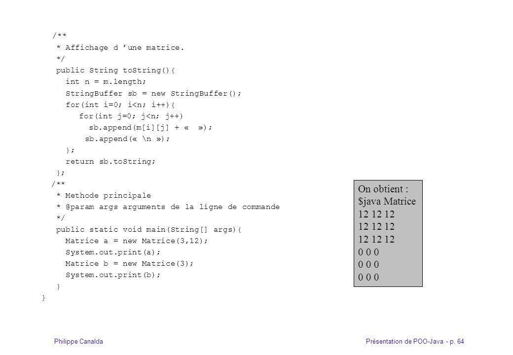 Présentation de POO-Java - p. 64Philippe Canalda /** * Affichage d une matrice. */ public String toString(){ int n = m.length; StringBuffer sb = new S