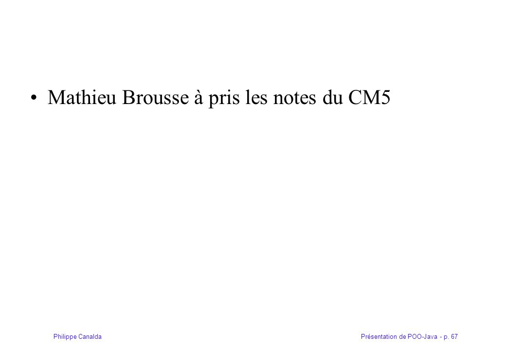 Présentation de POO-Java - p. 67Philippe Canalda Mathieu Brousse à pris les notes du CM5