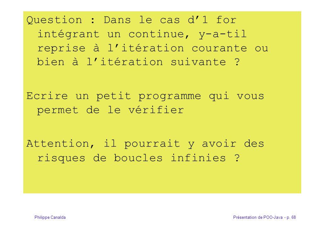 Présentation de POO-Java - p. 68Philippe Canalda Question : Dans le cas d1 for intégrant un continue, y-a-til reprise à litération courante ou bien à
