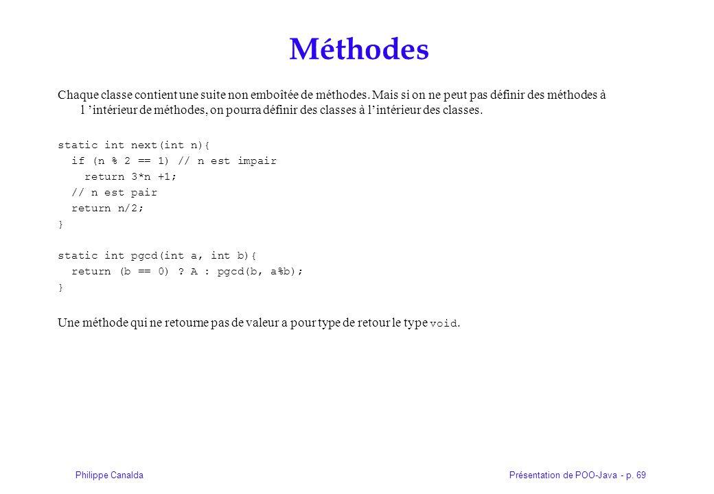 Présentation de POO-Java - p. 69Philippe Canalda Méthodes Chaque classe contient une suite non emboîtée de méthodes. Mais si on ne peut pas définir de
