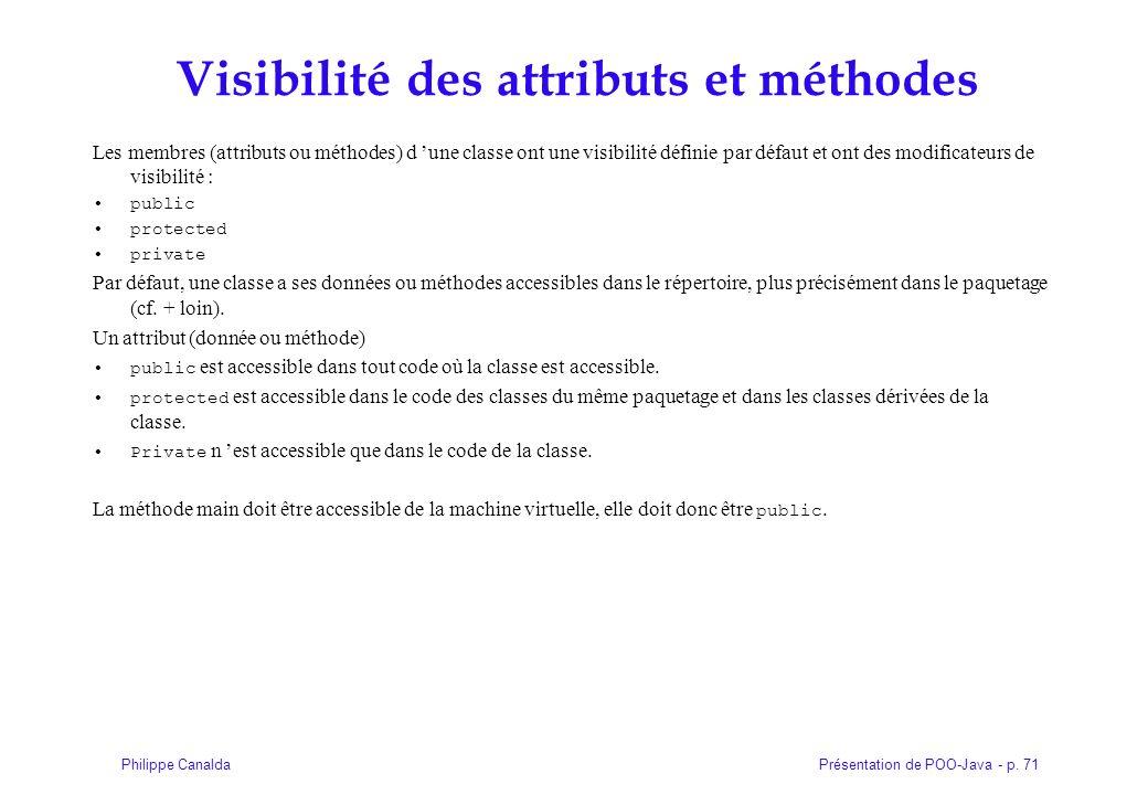 Présentation de POO-Java - p. 71Philippe Canalda Visibilité des attributs et méthodes Les membres (attributs ou méthodes) d une classe ont une visibil
