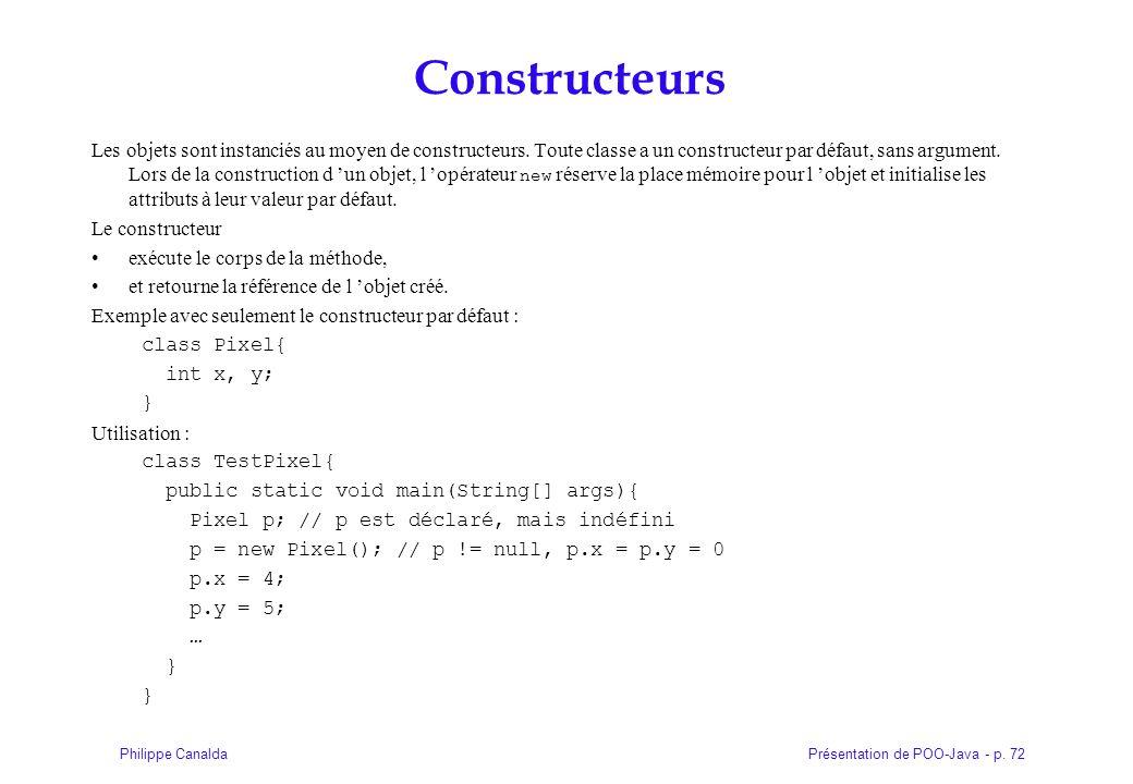 Présentation de POO-Java - p. 72Philippe Canalda Constructeurs Les objets sont instanciés au moyen de constructeurs. Toute classe a un constructeur pa