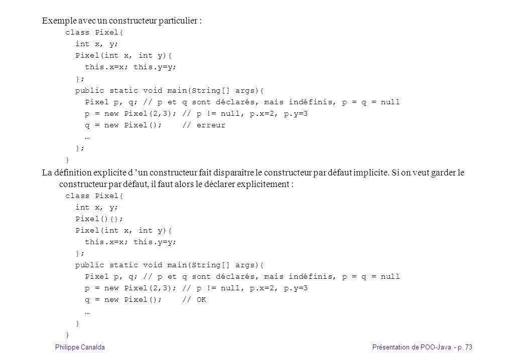 Présentation de POO-Java - p. 73Philippe Canalda Exemple avec un constructeur particulier : class Pixel{ int x, y; Pixel(int x, int y){ this.x=x; this