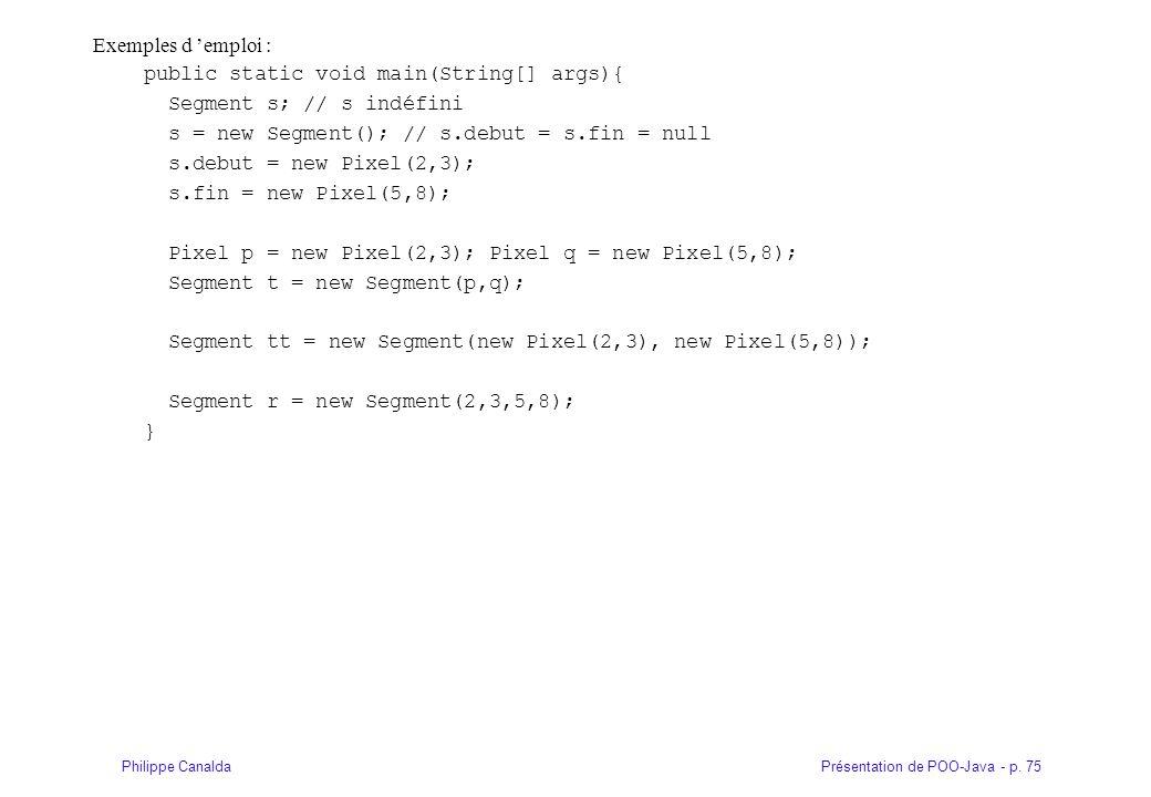 Présentation de POO-Java - p. 75Philippe Canalda Exemples d emploi : public static void main(String[] args){ Segment s; // s indéfini s = new Segment(