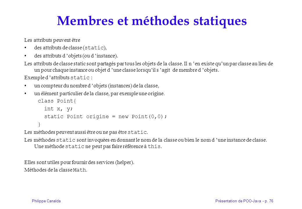 Présentation de POO-Java - p. 76Philippe Canalda Membres et méthodes statiques Les attributs peuvent être des attributs de classe ( static ), des attr