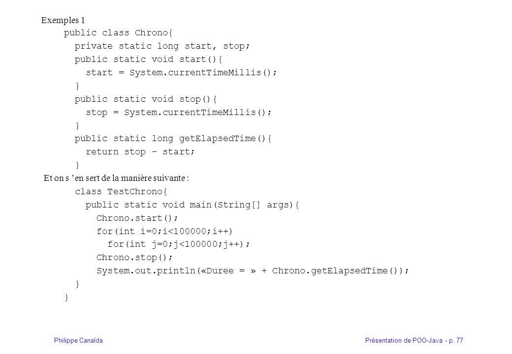 Présentation de POO-Java - p. 77Philippe Canalda Exemples 1 public class Chrono{ private static long start, stop; public static void start(){ start =