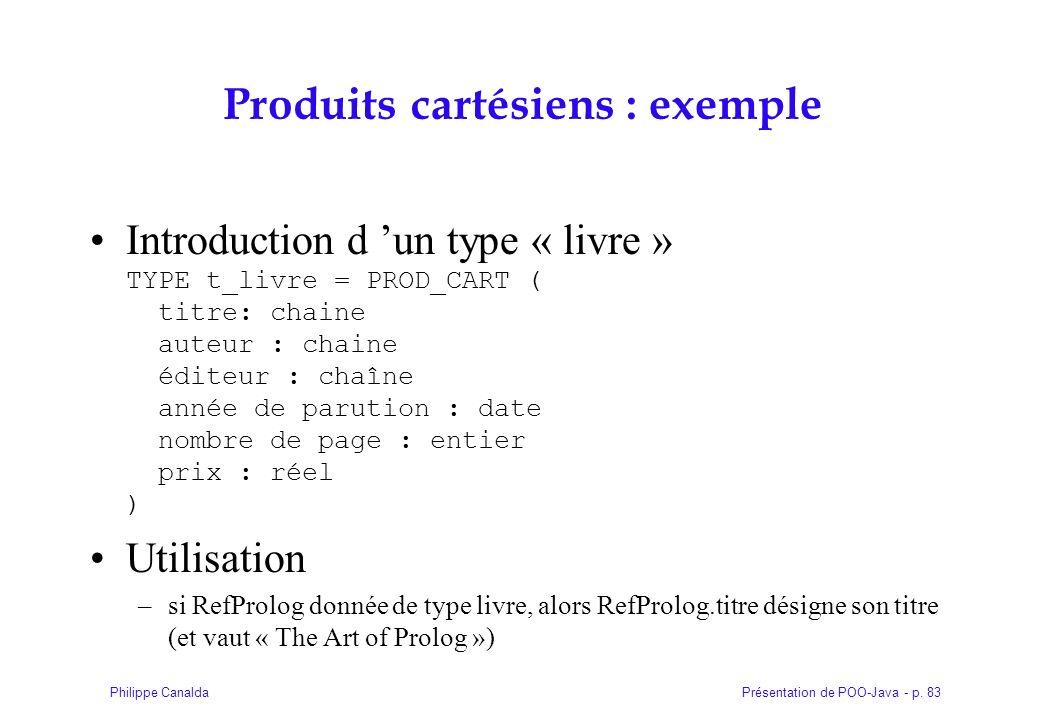 Présentation de POO-Java - p. 83Philippe Canalda Produits cartésiens : exemple Introduction d un type « livre » TYPE t_livre = PROD_CART ( titre: chai