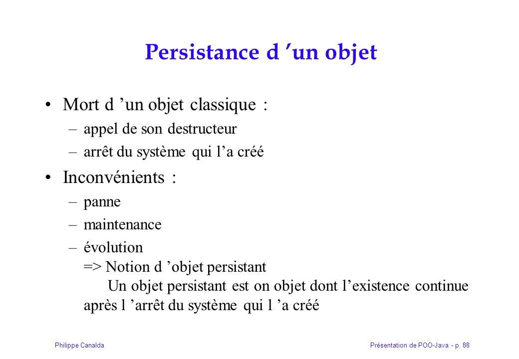 Présentation de POO-Java - p. 88Philippe Canalda Persistance d un objet Mort d un objet classique : –appel de son destructeur –arrêt du système qui la
