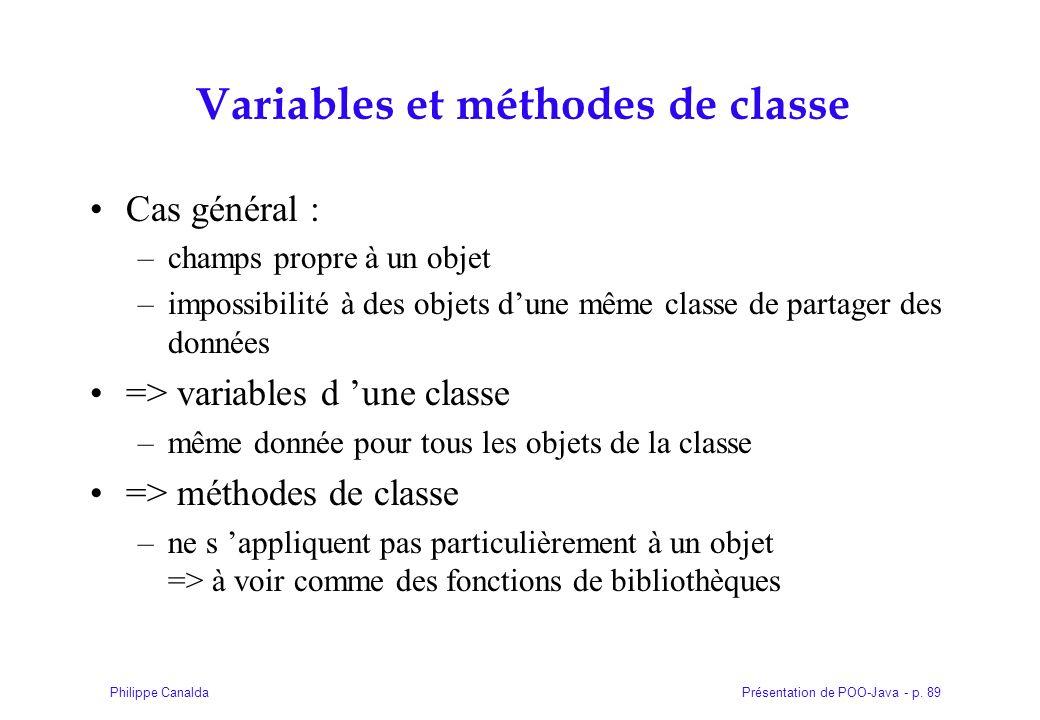 Présentation de POO-Java - p. 89Philippe Canalda Variables et méthodes de classe Cas général : –champs propre à un objet –impossibilité à des objets d