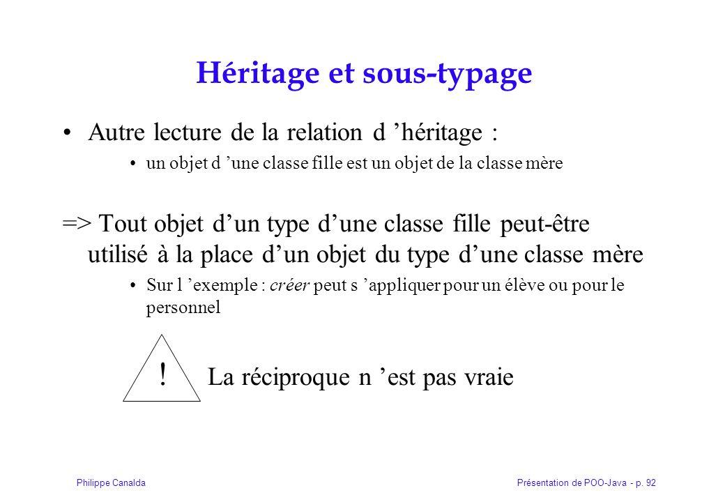 Présentation de POO-Java - p. 92Philippe Canalda Héritage et sous-typage Autre lecture de la relation d héritage : un objet d une classe fille est un