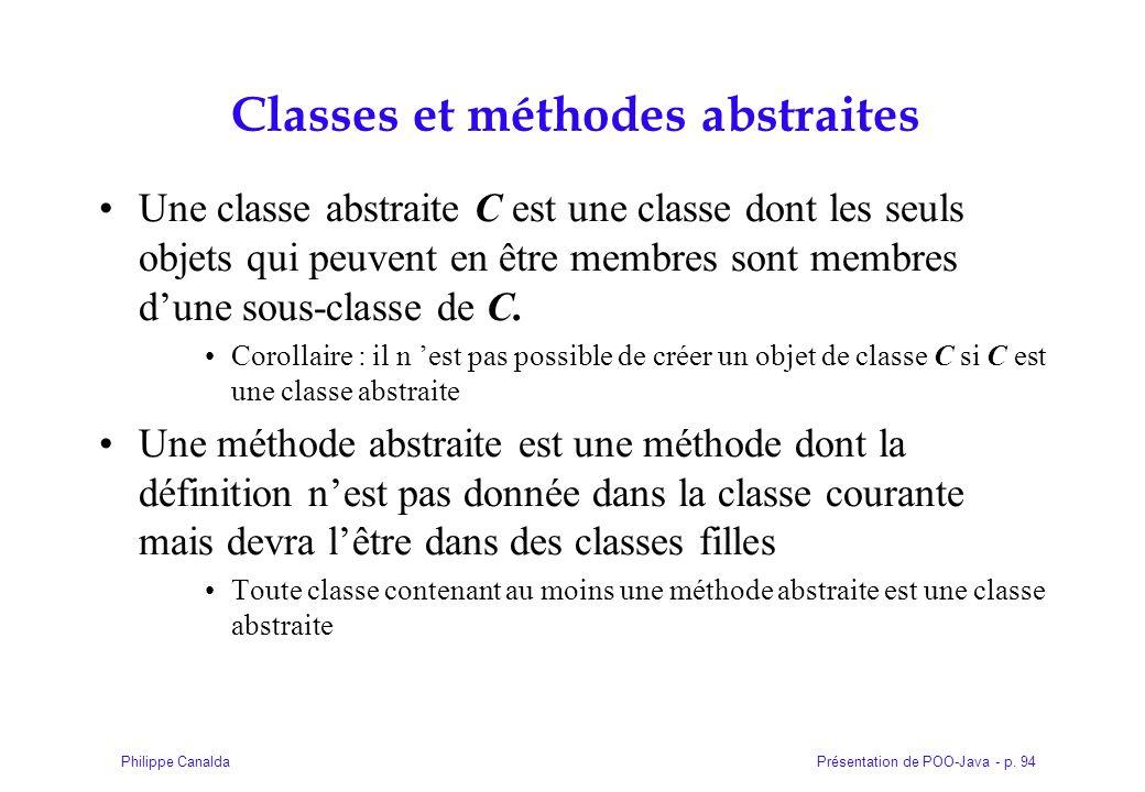 Présentation de POO-Java - p. 94Philippe Canalda Classes et méthodes abstraites Une classe abstraite C est une classe dont les seuls objets qui peuven