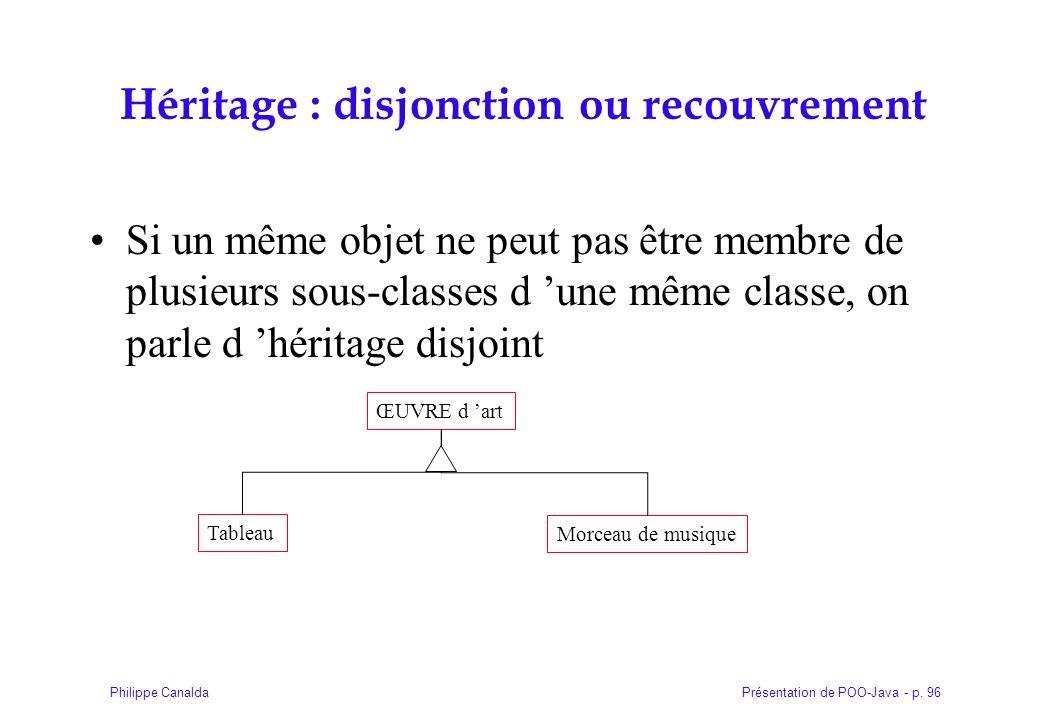 Présentation de POO-Java - p. 96Philippe Canalda Héritage : disjonction ou recouvrement Si un même objet ne peut pas être membre de plusieurs sous-cla