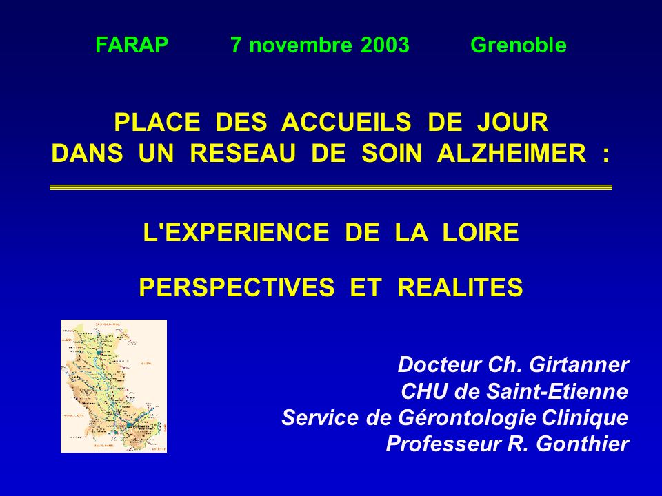 FARAP 7 novembre 2003 Grenoble PLACE DES ACCUEILS DE JOUR DANS UN RESEAU DE SOIN ALZHEIMER : L'EXPERIENCE DE LA LOIRE PERSPECTIVES ET REALITES Docteur