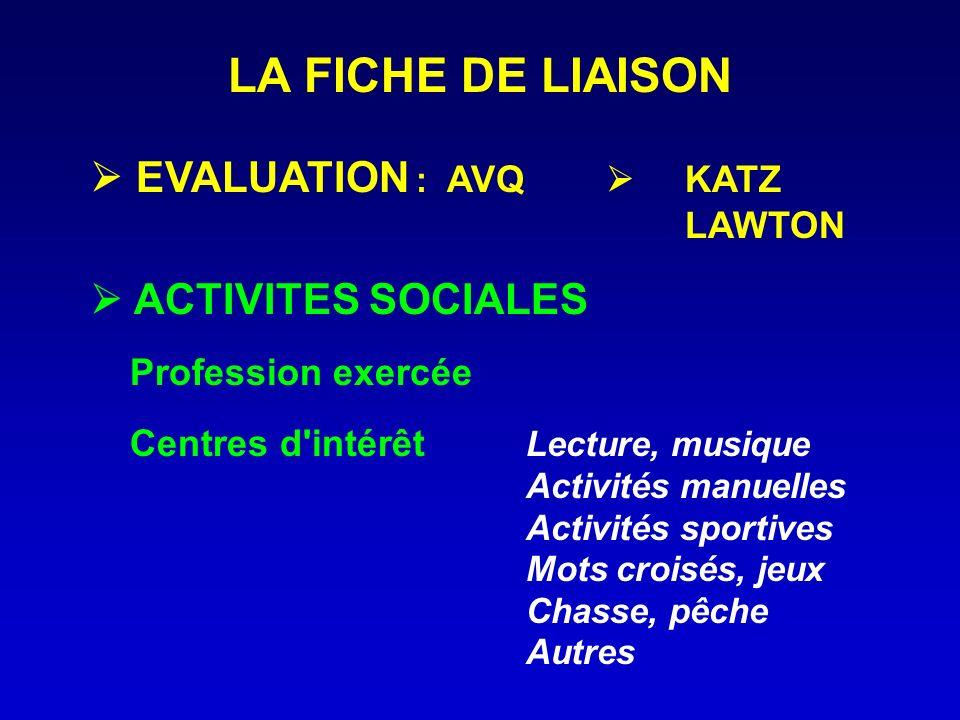LA FICHE DE LIAISON EVALUATION : AVQ KATZ LAWTON ACTIVITES SOCIALES Profession exercée Centres d'intérêt Lecture, musique Activités manuelles Activité