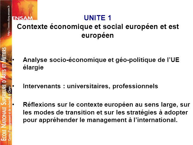 UNITE 1 Contexte économique et social européen et est européen Analyse socio-économique et géo-politique de lUE élargie Intervenants : universitaires,