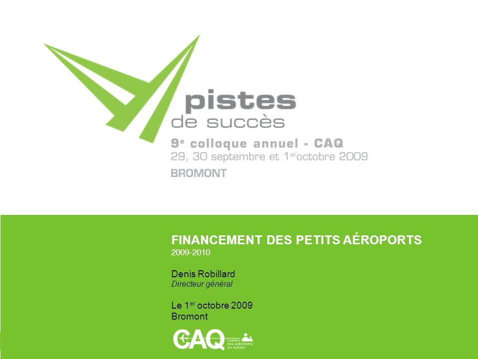 FINANCEMENT DES PETITS AÉROPORTS 2009-2010 Denis Robillard Directeur général Le 1 er octobre 2009 Bromont