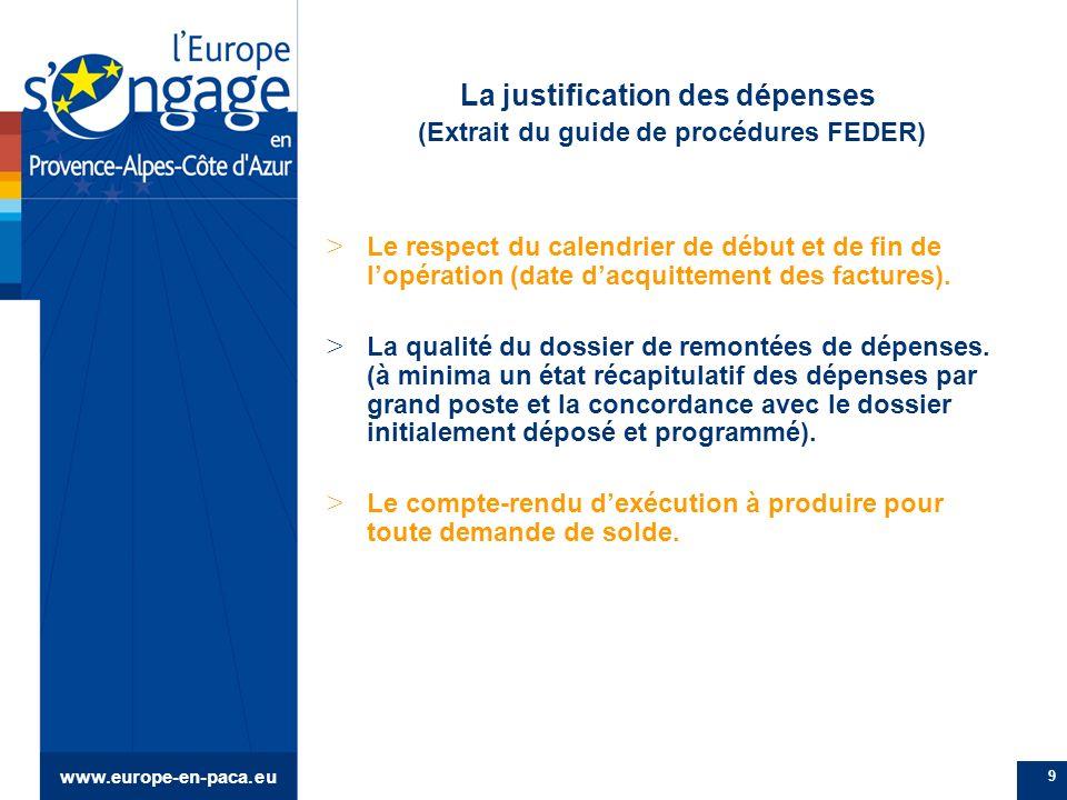 www.europe-en-paca.eu 9 La justification des dépenses (Extrait du guide de procédures FEDER) > Le respect du calendrier de début et de fin de lopération (date dacquittement des factures).