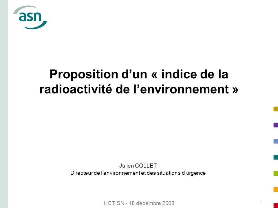 HCTISN - 18 décembre 2008 1 Proposition dun « indice de la radioactivité de lenvironnement » Julien COLLET Directeur de lenvironnement et des situatio