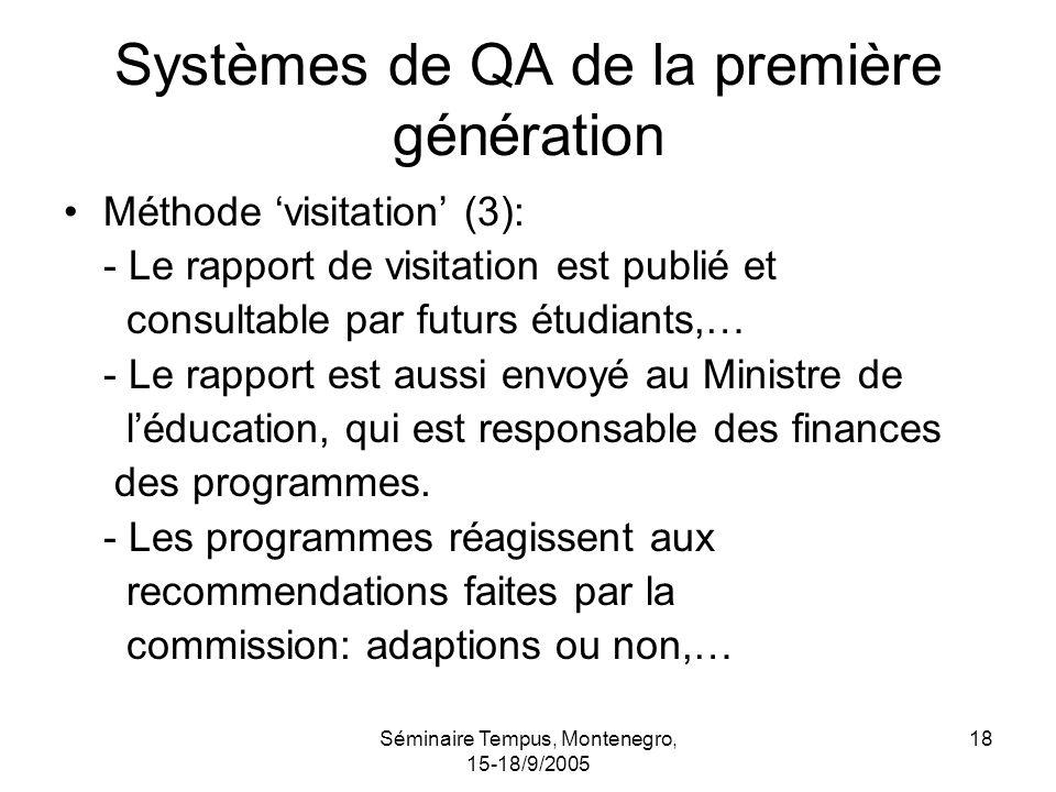 Séminaire Tempus, Montenegro, 15-18/9/2005 18 Systèmes de QA de la première génération Méthode visitation (3): - Le rapport de visitation est publié et consultable par futurs étudiants,… - Le rapport est aussi envoyé au Ministre de léducation, qui est responsable des finances des programmes.