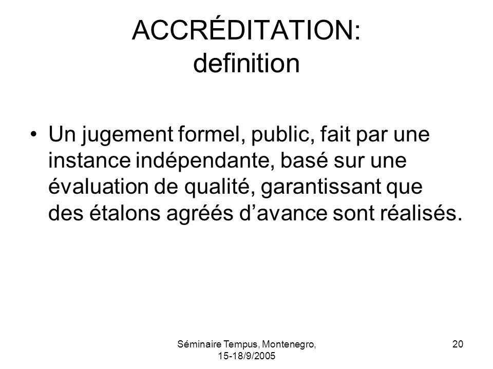 Séminaire Tempus, Montenegro, 15-18/9/2005 20 ACCRÉDITATION: definition Un jugement formel, public, fait par une instance indépendante, basé sur une évaluation de qualité, garantissant que des étalons agréés davance sont réalisés.