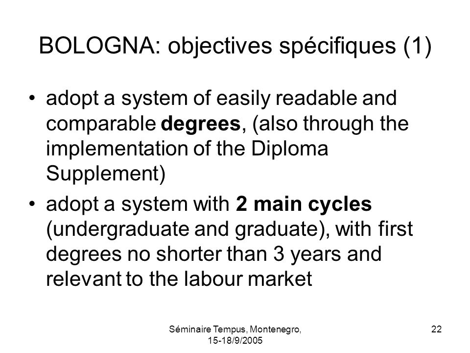 Séminaire Tempus, Montenegro, 15-18/9/2005 22 BOLOGNA: objectives spécifiques (1) adopt a system of easily readable and comparable degrees, (also through the implementation of the Diploma Supplement) adopt a system with 2 main cycles (undergraduate and graduate), with first degrees no shorter than 3 years and relevant to the labour market