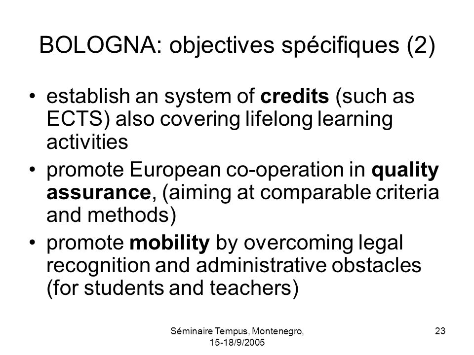 Séminaire Tempus, Montenegro, 15-18/9/2005 23 BOLOGNA: objectives spécifiques (2) establish an system of credits (such as ECTS) also covering lifelong learning activities promote European co-operation in quality assurance, (aiming at comparable criteria and methods) promote mobility by overcoming legal recognition and administrative obstacles (for students and teachers)
