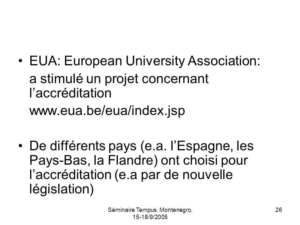 Séminaire Tempus, Montenegro, 15-18/9/2005 26 EUA: European University Association: a stimulé un projet concernant laccréditation www.eua.be/eua/index.jsp De différents pays (e.a.