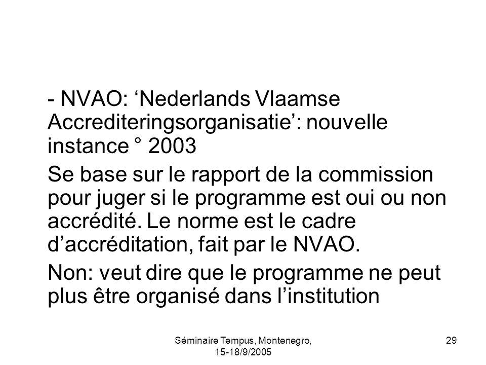 Séminaire Tempus, Montenegro, 15-18/9/2005 29 - NVAO: Nederlands Vlaamse Accrediteringsorganisatie: nouvelle instance ° 2003 Se base sur le rapport de la commission pour juger si le programme est oui ou non accrédité.