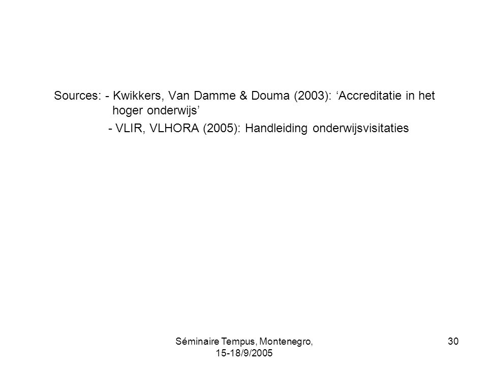 Séminaire Tempus, Montenegro, 15-18/9/2005 30 Sources: - Kwikkers, Van Damme & Douma (2003): Accreditatie in het hoger onderwijs - VLIR, VLHORA (2005): Handleiding onderwijsvisitaties