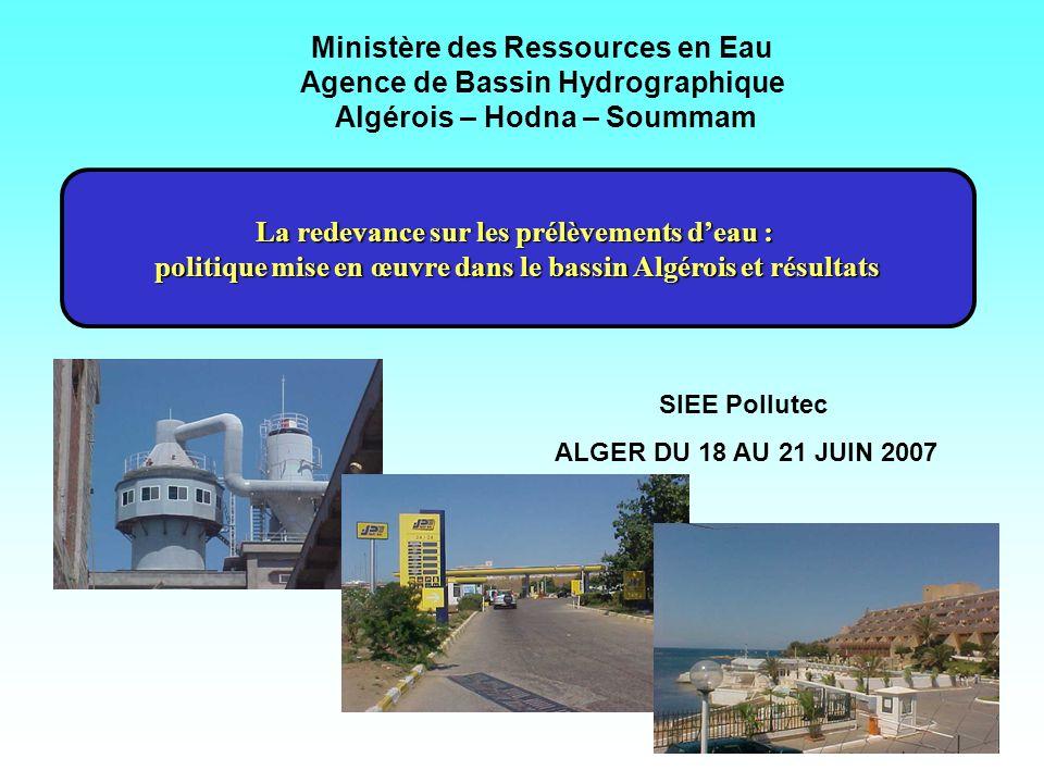 Ministère des Ressources en Eau Agence de Bassin Hydrographique Algérois – Hodna – Soummam La redevance sur les prélèvements deau : politique mise en œuvre dans le bassin Algérois et résultats SIEE Pollutec ALGER DU 18 AU 21 JUIN 2007