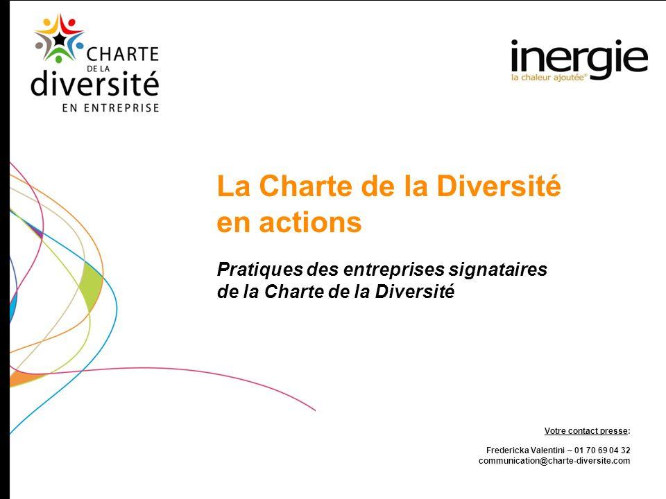 Pratiques des entreprises signataires de la Charte de la Diversité La Charte de la Diversité en actions Votre contact presse: Fredericka Valentini – 0
