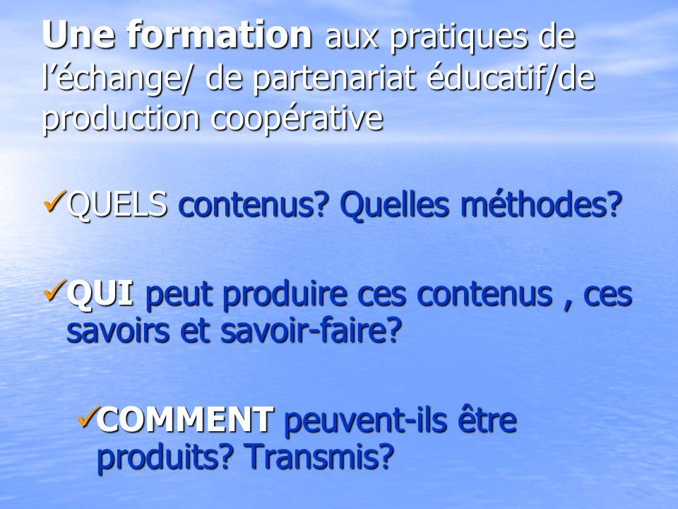 Une formation aux pratiques de léchange/ de partenariat éducatif/de production coopérative QUELS contenus? Quelles méthodes? QUELS contenus? Quelles m