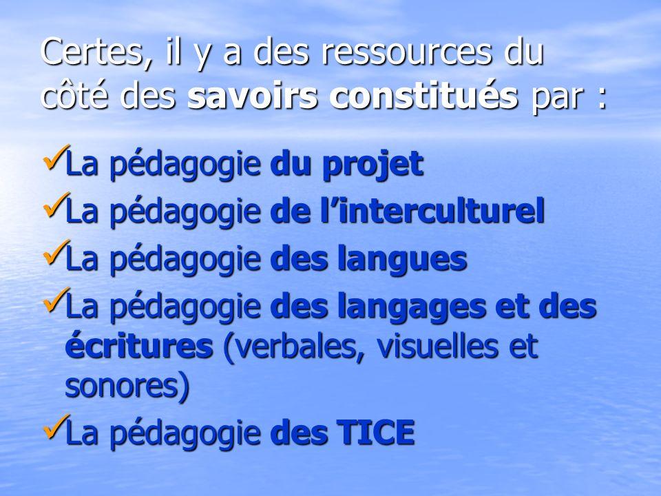 Certes, il y a des ressources du côté des savoirs constitués par : La pédagogie du projet La pédagogie du projet La pédagogie de linterculturel La péd
