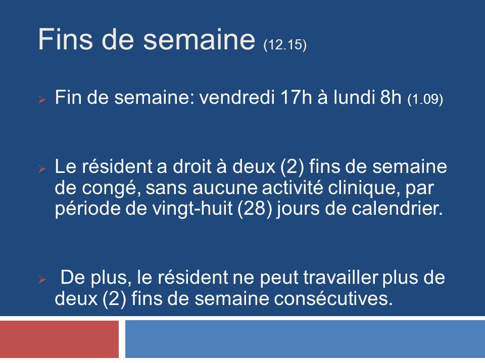Fins de semaine (12.15) Fin de semaine: vendredi 17h à lundi 8h (1.09) Le résident a droit à deux (2) fins de semaine de congé, sans aucune activité clinique, par période de vingt-huit (28) jours de calendrier.