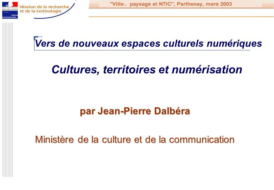 par Jean-Pierre Dalbéra Ministère de la culture et de la communication Cultures, territoires et numérisation Vers de nouveaux espaces culturels numéri