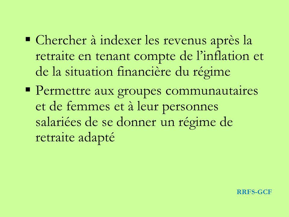 Chercher à indexer les revenus après la retraite en tenant compte de linflation et de la situation financière du régime Permettre aux groupes communautaires et de femmes et à leur personnes salariées de se donner un régime de retraite adapté RRFS-GCF