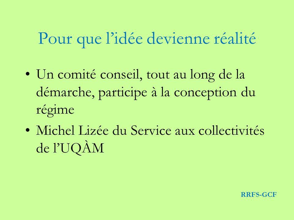 Pour que lidée devienne réalité Un comité conseil, tout au long de la démarche, participe à la conception du régime Michel Lizée du Service aux collectivités de lUQÀM RRFS-GCF