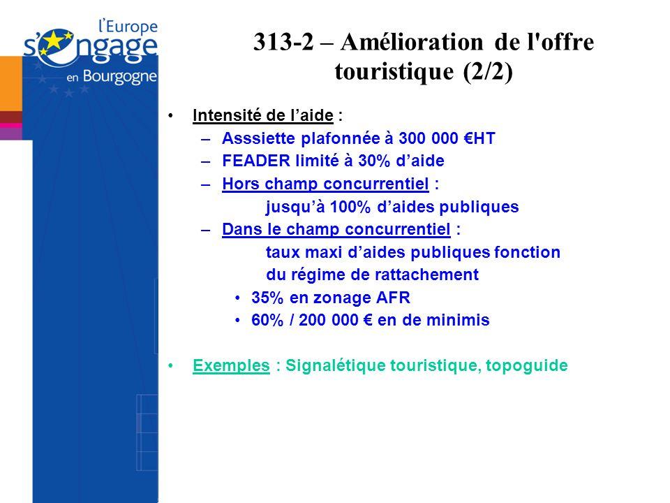 313-2 – Amélioration de l'offre touristique (2/2) Intensité de laide : –Asssiette plafonnée à 300 000 HT –FEADER limité à 30% daide –Hors champ concur