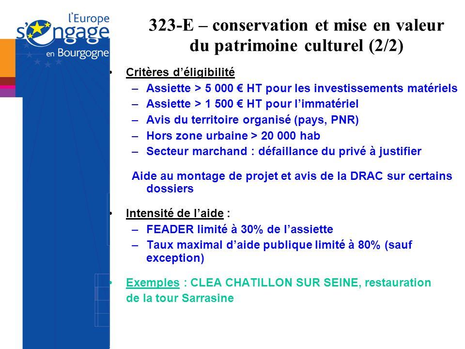 323-E – conservation et mise en valeur du patrimoine culturel (2/2) Critères déligibilité –Assiette > 5 000 HT pour les investissements matériels –Ass
