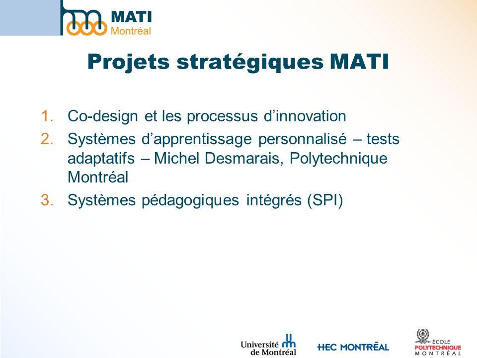 Projets stratégiques MATI 1.Co-design et les processus dinnovation 2.Systèmes dapprentissage personnalisé – tests adaptatifs – Michel Desmarais, Polyt